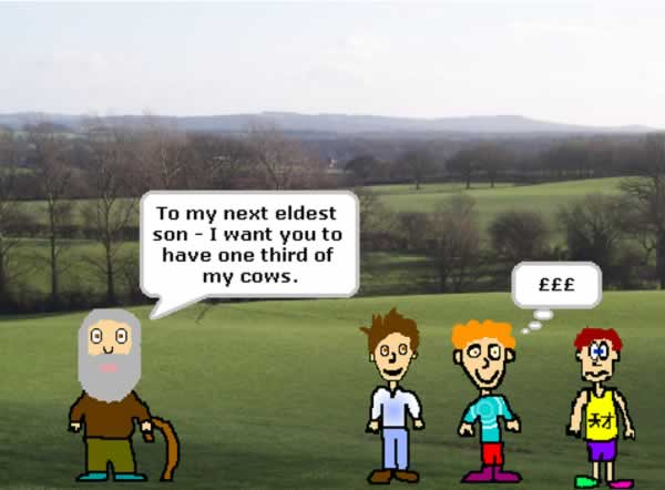 Part of the Cows story - the father is standing in a field with his three sons and is saying to the middle son: 'To my next eldest son, I want you to have one third of my cows.' The middle son is thinking pound signs.